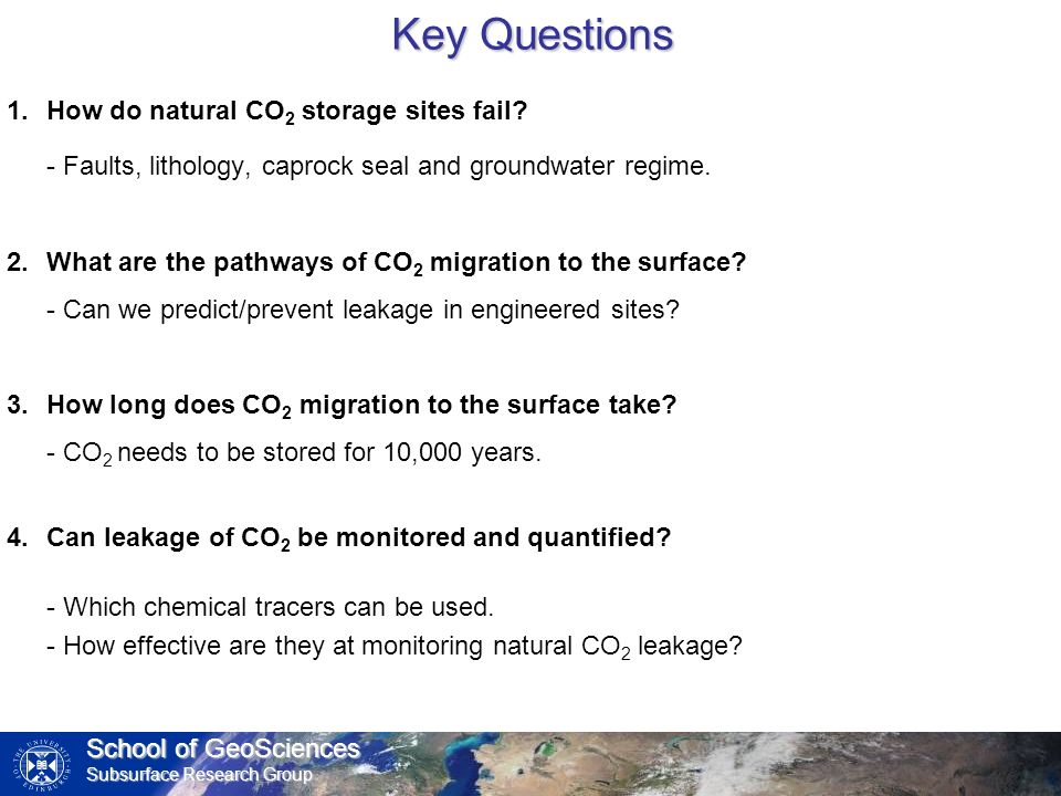 School of GeoSciences Subsurface Research Group Key Questions 1.How do natural CO 2 storage sites fail? - Faults, lithology, caprock seal and groundwa