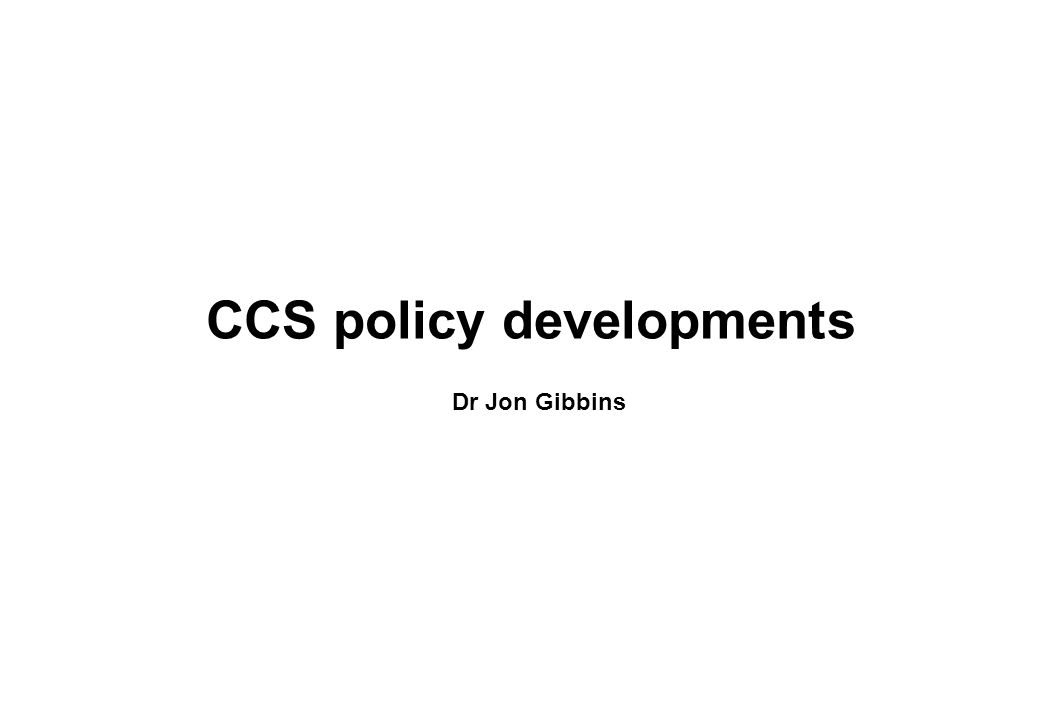 CCS policy developments Dr Jon Gibbins