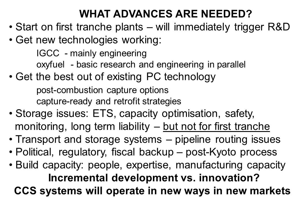 WHAT ADVANCES ARE NEEDED? Start on first tranche plants – will immediately trigger R&D Get new technologies working: IGCC - mainly engineering oxyfuel