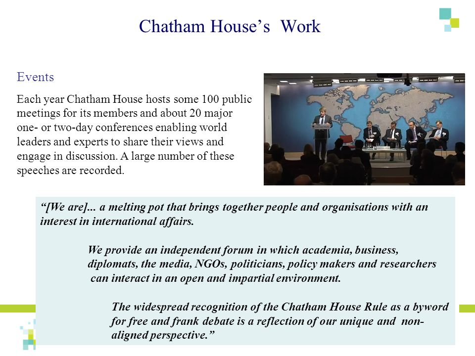 Events Each year Chatham House hosts some 100 public meetings for its members and about 20 major one- or two-day conferences enabling world leaders an