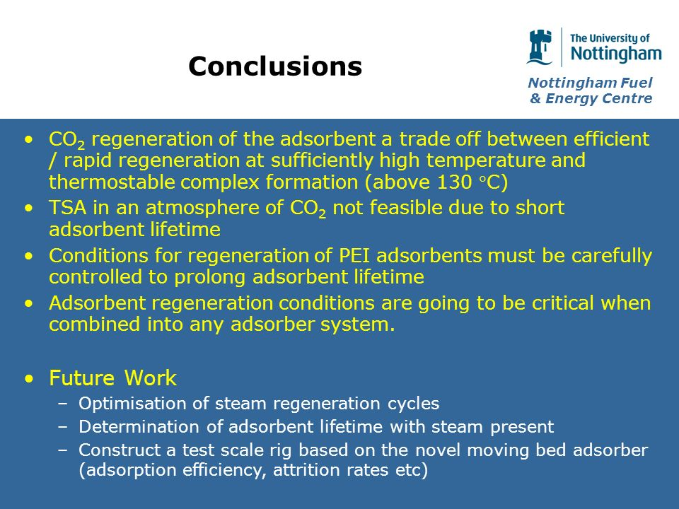 Nottingham Fuel & Energy Centre Conclusions CO 2 regeneration of the adsorbent a trade off between efficient / rapid regeneration at sufficiently high temperature and thermostable complex formation (above 130 C) TSA in an atmosphere of CO 2 not feasible due to short adsorbent lifetime Conditions for regeneration of PEI adsorbents must be carefully controlled to prolong adsorbent lifetime Adsorbent regeneration conditions are going to be critical when combined into any adsorber system.