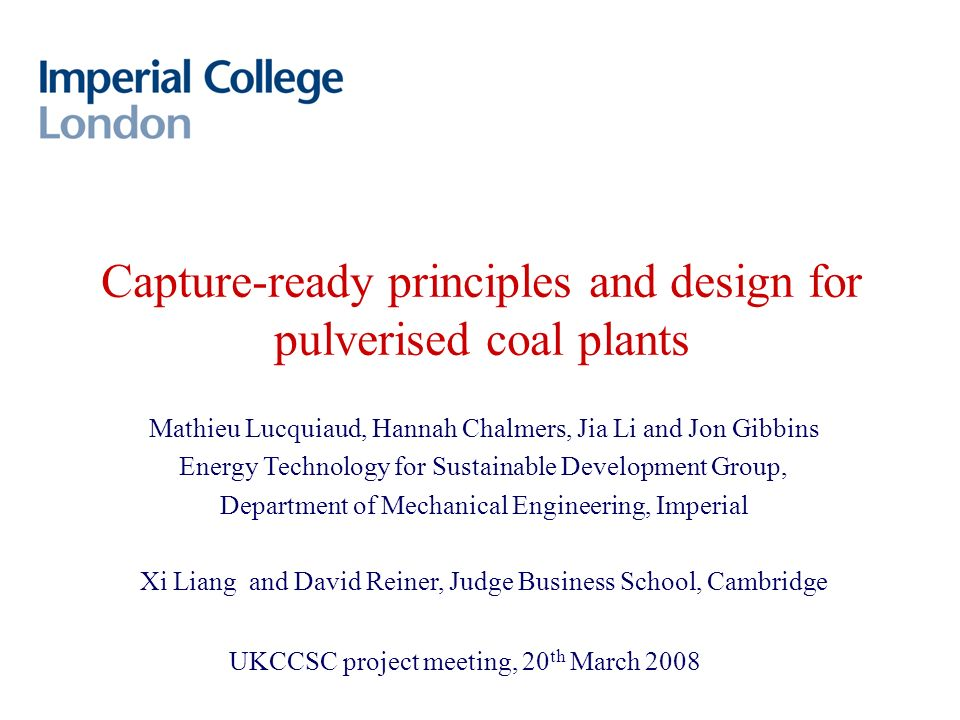 Capture-ready principles and design for pulverised coal plants Mathieu Lucquiaud, Hannah Chalmers, Jia Li and Jon Gibbins Energy Technology for Sustainable Development Group, Department of Mechanical Engineering, Imperial Xi Liang and David Reiner, Judge Business School, Cambridge UKCCSC project meeting, 20 th March 2008