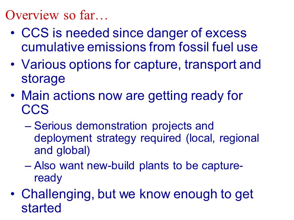 CCS is needed since danger of excess cumulative emissions from fossil fuel use Various options for capture, transport and storage Main actions now are getting ready for CCS –Serious demonstration projects and deployment strategy required (local, regional and global) –Also want new-build plants to be capture- ready Challenging, but we know enough to get started Overview so far…