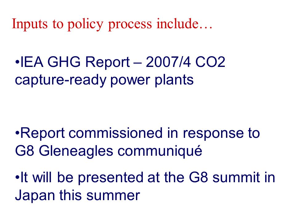 IEA GHG Report – 2007/4 CO2 capture-ready power plants Report commissioned in response to G8 Gleneagles communiqué It will be presented at the G8 summit in Japan this summer Inputs to policy process include…