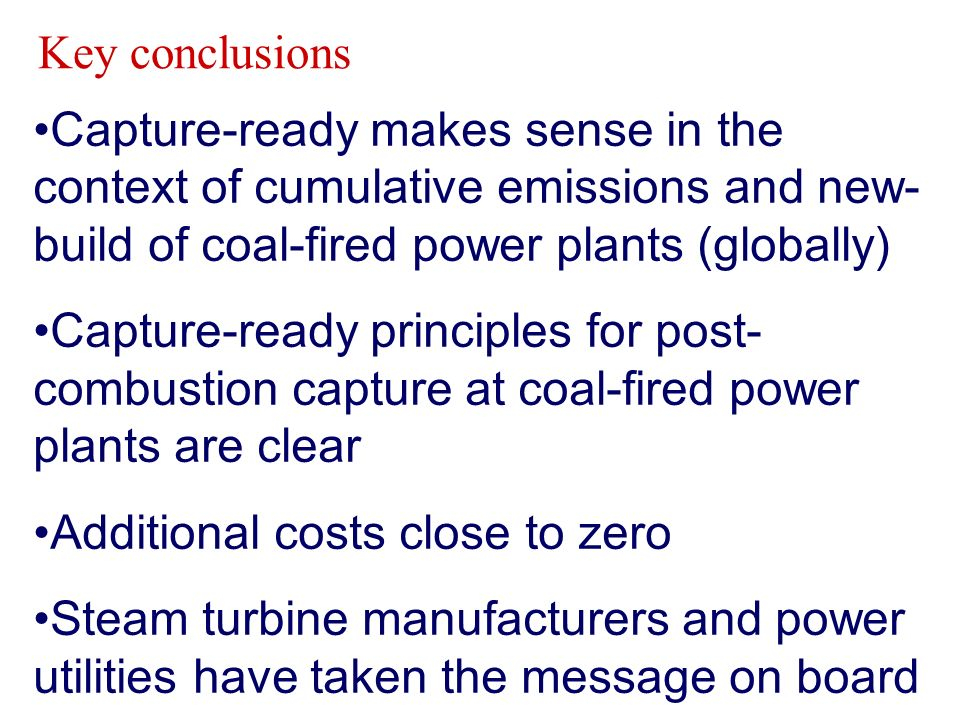 Capture-ready makes sense in the context of cumulative emissions and new- build of coal-fired power plants (globally) Capture-ready principles for post- combustion capture at coal-fired power plants are clear Additional costs close to zero Steam turbine manufacturers and power utilities have taken the message on board Key conclusions
