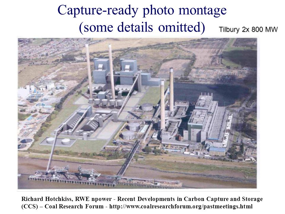 Capture-ready photo montage (some details omitted) Richard Hotchkiss, RWE npower - Recent Developments in Carbon Capture and Storage (CCS) – Coal Research Forum - http://www.coalresearchforum.org/pastmeetings.html Tilbury 2x 800 MW