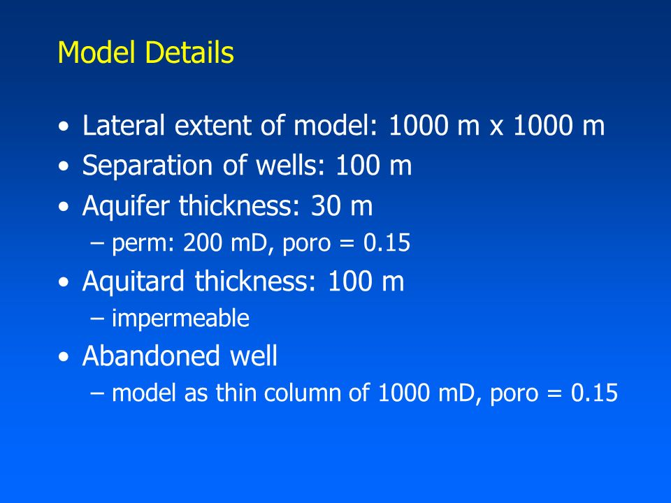 Model Details Lateral extent of model: 1000 m x 1000 m Separation of wells: 100 m Aquifer thickness: 30 m –perm: 200 mD, poro = 0.15 Aquitard thickness: 100 m –impermeable Abandoned well –model as thin column of 1000 mD, poro = 0.15