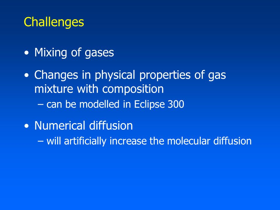 Challenges Mixing of gases Changes in physical properties of gas mixture with composition –can be modelled in Eclipse 300 Numerical diffusion –will ar
