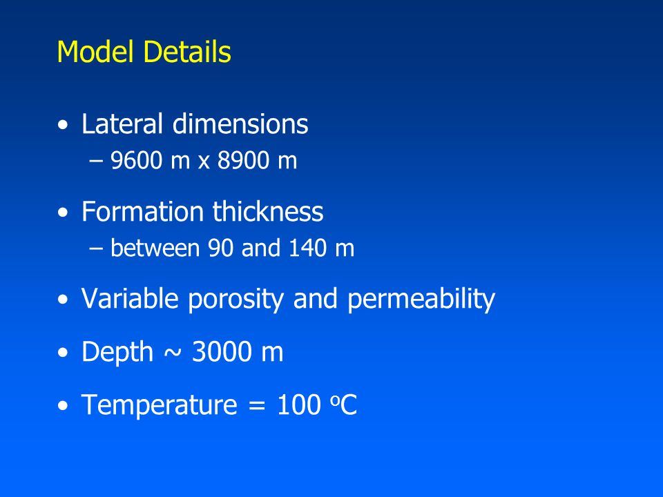Model Details Lateral dimensions –9600 m x 8900 m Formation thickness –between 90 and 140 m Variable porosity and permeability Depth ~ 3000 m Temperature = 100 o C
