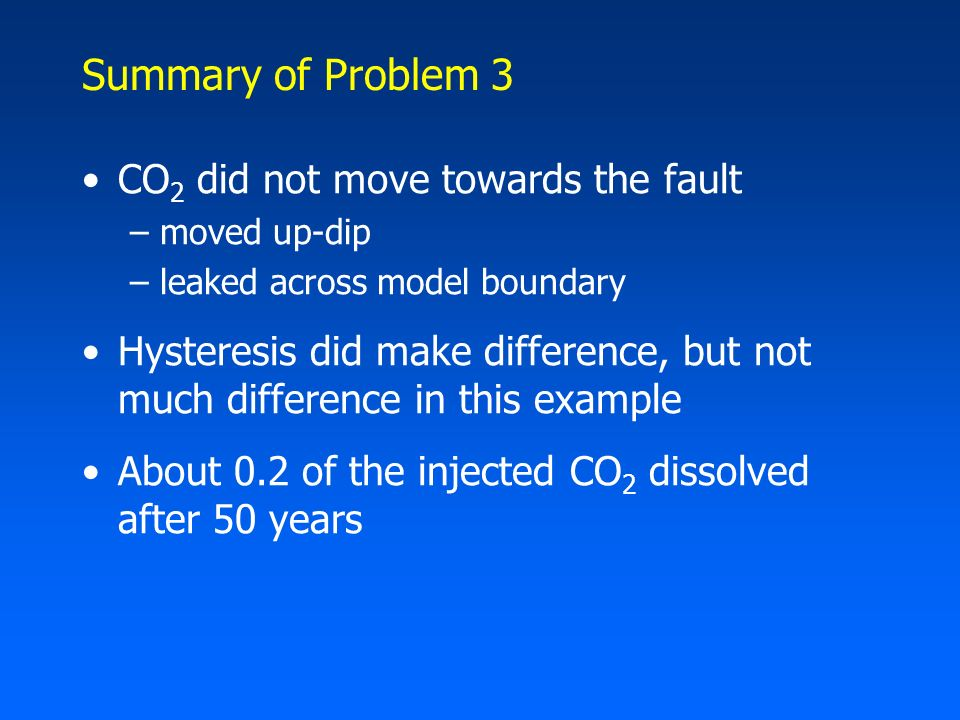 Summary of Problem 3 CO 2 did not move towards the fault –moved up-dip –leaked across model boundary Hysteresis did make difference, but not much diff