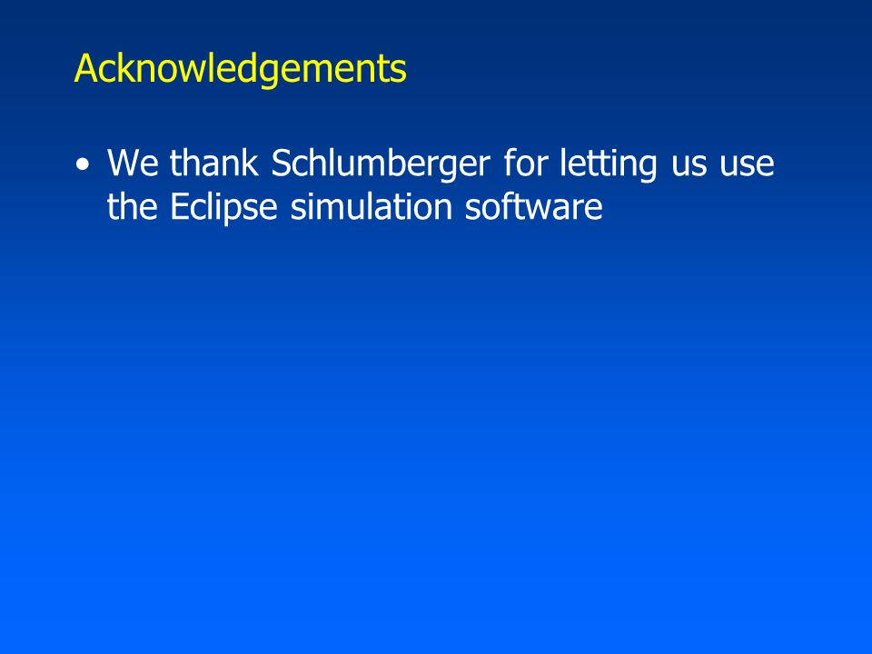 Acknowledgements We thank Schlumberger for letting us use the Eclipse simulation software