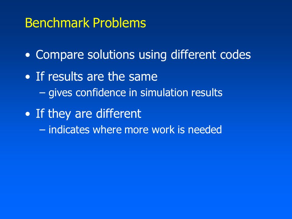 Benchmark Problems Compare solutions using different codes If results are the same –gives confidence in simulation results If they are different –indi