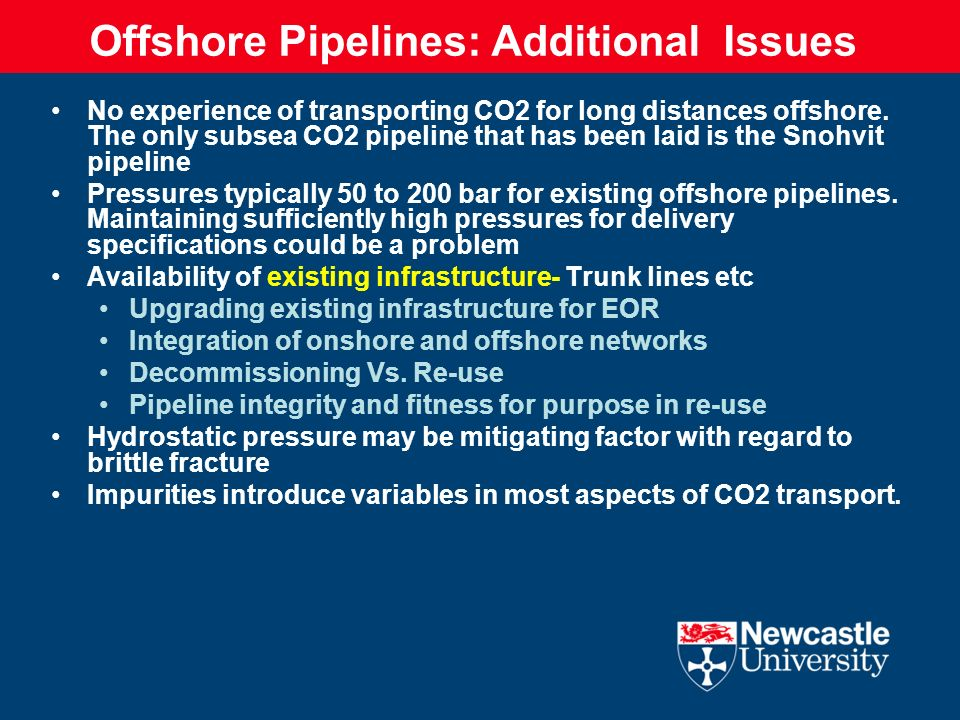 Offshore Pipelines: Additional Issues No experience of transporting CO2 for long distances offshore. The only subsea CO2 pipeline that has been laid i
