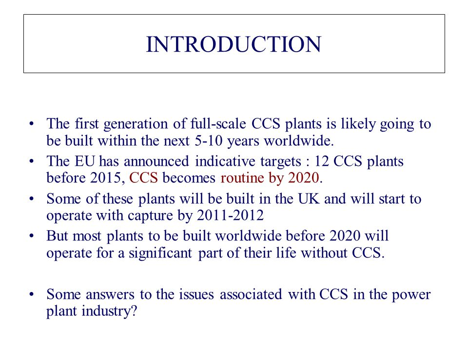 INTRODUCTION The first generation of full-scale CCS plants is likely going to be built within the next 5-10 years worldwide. The EU has announced indi