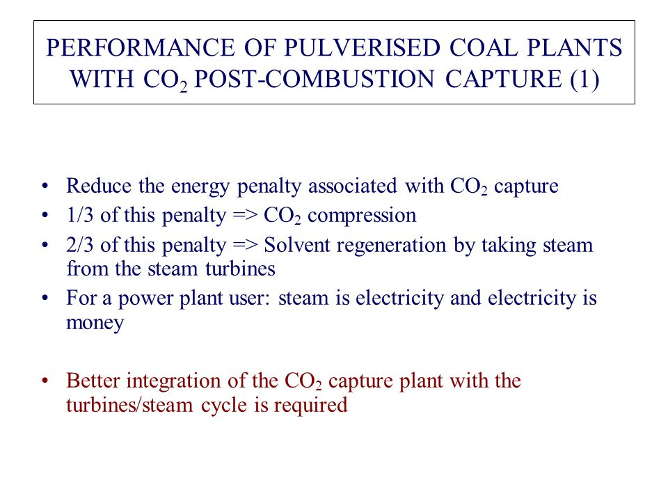 PERFORMANCE OF PULVERISED COAL PLANTS WITH CO 2 POST-COMBUSTION CAPTURE (1) Reduce the energy penalty associated with CO 2 capture 1/3 of this penalty