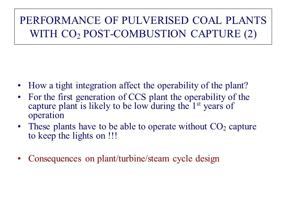 PERFORMANCE OF PULVERISED COAL PLANTS WITH CO 2 POST-COMBUSTION CAPTURE (2) How a tight integration affect the operability of the plant? For the first