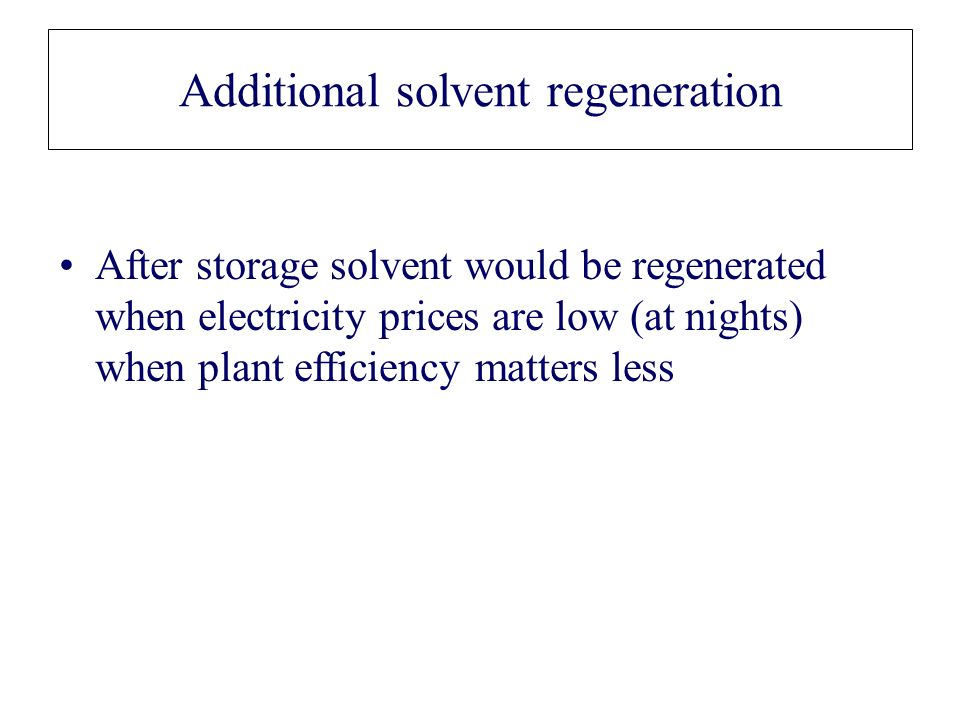 Additional solvent regeneration After storage solvent would be regenerated when electricity prices are low (at nights) when plant efficiency matters less