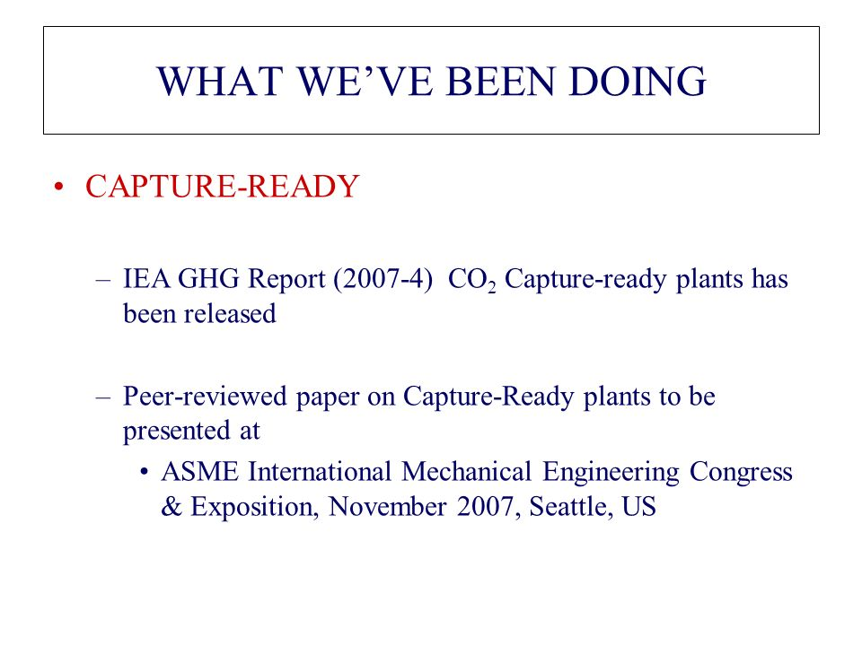 WHAT WEVE BEEN DOING CAPTURE-READY –IEA GHG Report (2007-4) CO 2 Capture-ready plants has been released –Peer-reviewed paper on Capture-Ready plants to be presented at ASME International Mechanical Engineering Congress & Exposition, November 2007, Seattle, US