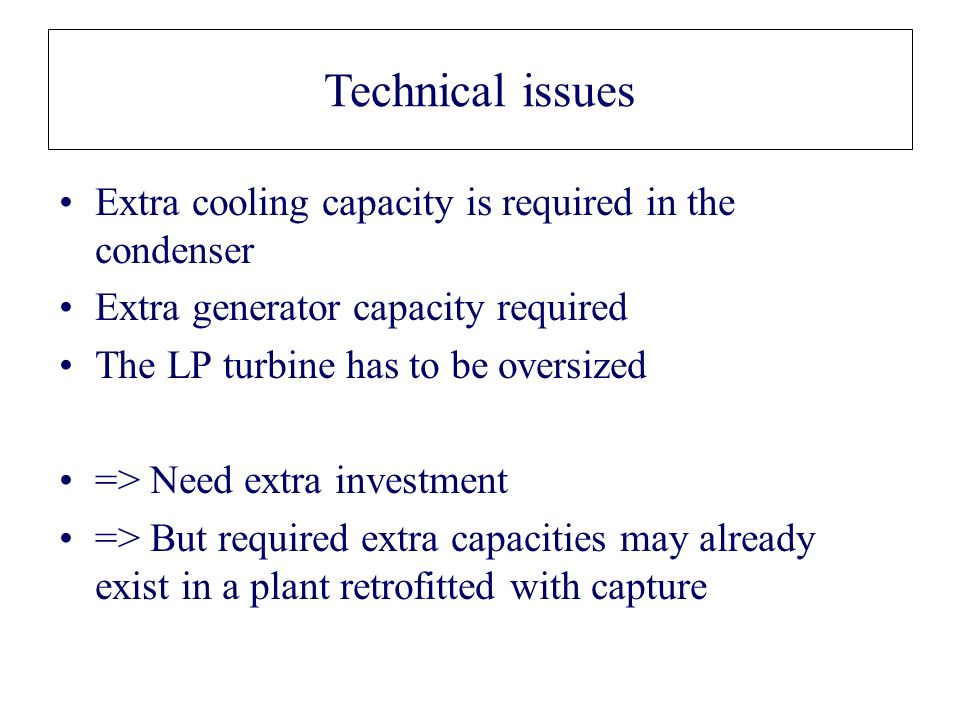 Technical issues Extra cooling capacity is required in the condenser Extra generator capacity required The LP turbine has to be oversized => Need extr