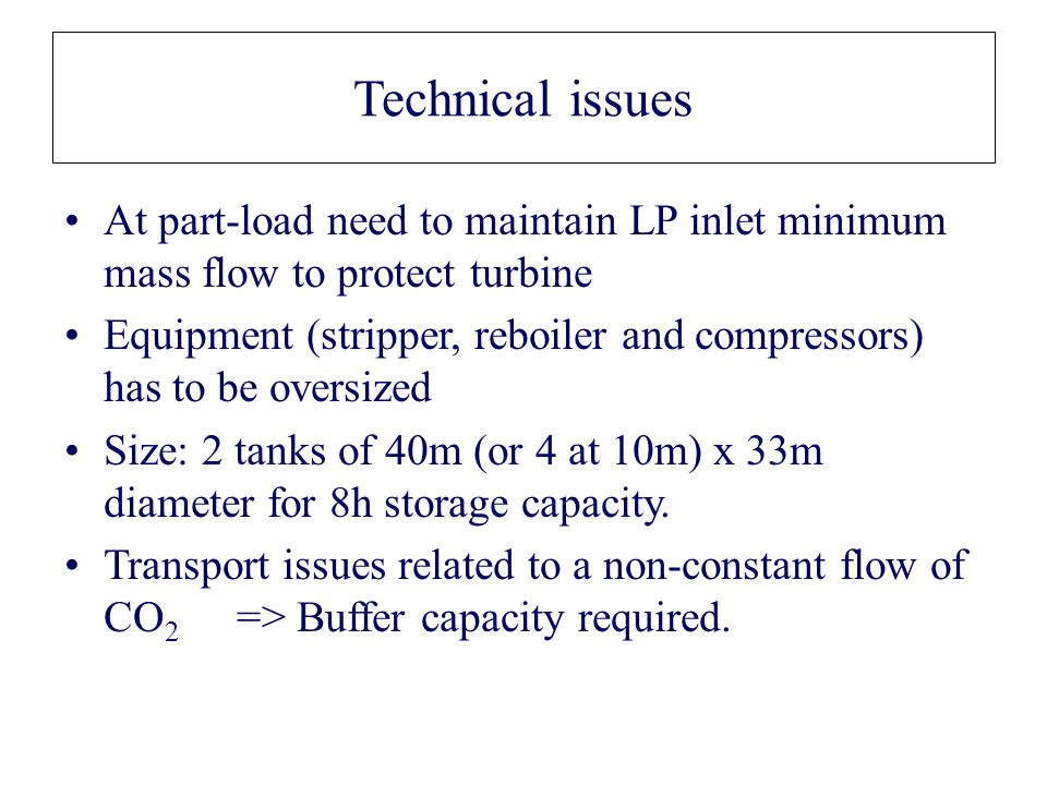 Technical issues At part-load need to maintain LP inlet minimum mass flow to protect turbine Equipment (stripper, reboiler and compressors) has to be oversized Size: 2 tanks of 40m (or 4 at 10m) x 33m diameter for 8h storage capacity.