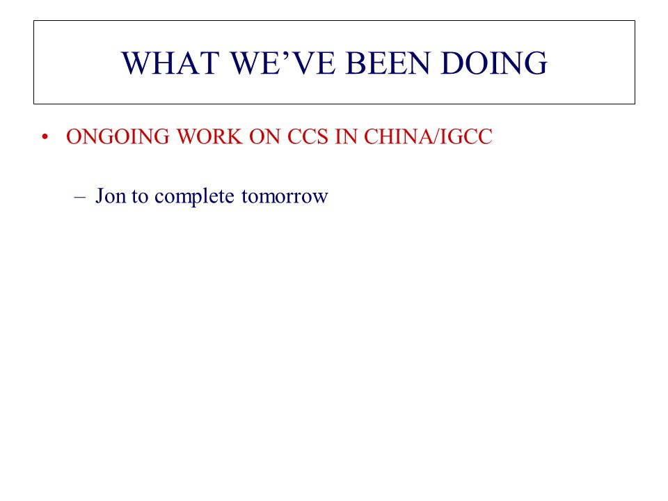 WHAT WEVE BEEN DOING ONGOING WORK ON CCS IN CHINA/IGCC –Jon to complete tomorrow