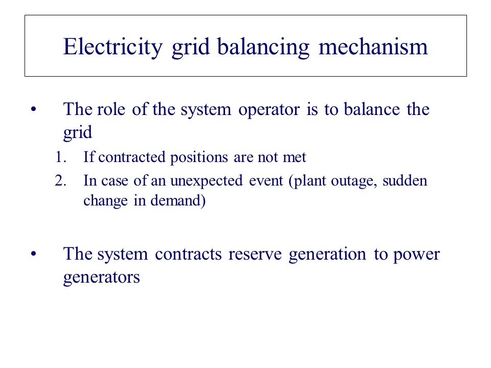 The role of the system operator is to balance the grid 1.If contracted positions are not met 2.In case of an unexpected event (plant outage, sudden ch