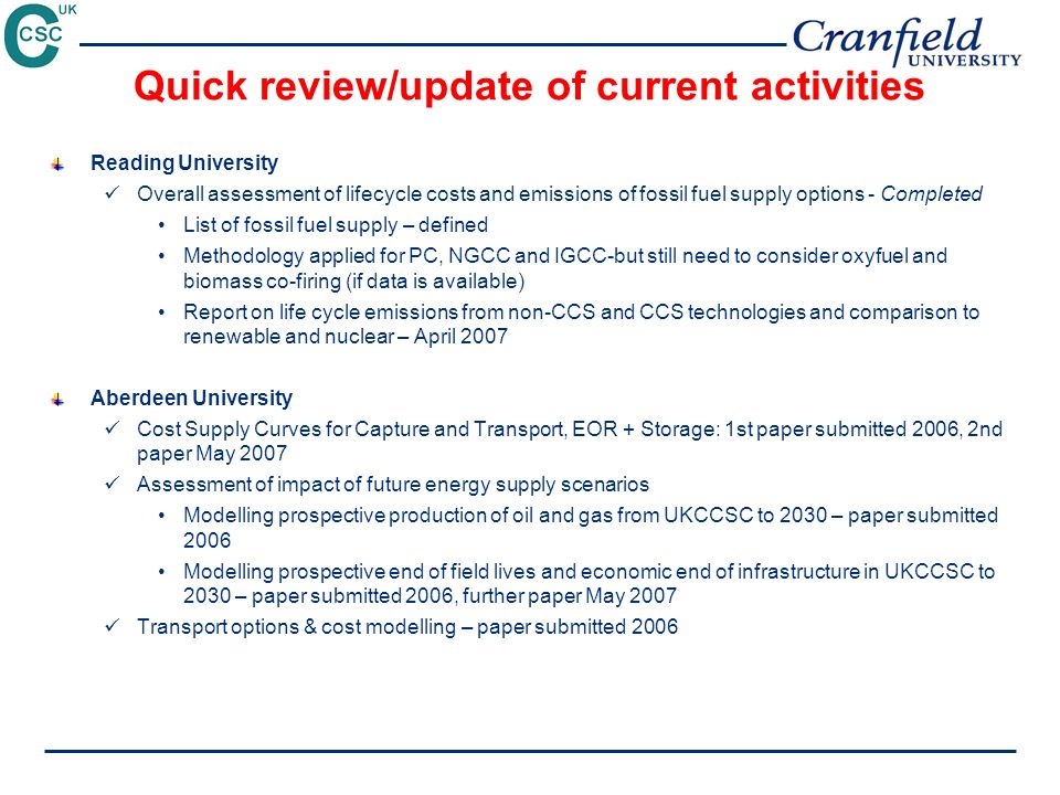 Quick review/update of current activities Reading University Overall assessment of lifecycle costs and emissions of fossil fuel supply options - Completed List of fossil fuel supply – defined Methodology applied for PC, NGCC and IGCC-but still need to consider oxyfuel and biomass co-firing (if data is available) Report on life cycle emissions from non-CCS and CCS technologies and comparison to renewable and nuclear – April 2007 Aberdeen University Cost Supply Curves for Capture and Transport, EOR + Storage: 1st paper submitted 2006, 2nd paper May 2007 Assessment of impact of future energy supply scenarios Modelling prospective production of oil and gas from UKCCSC to 2030 – paper submitted 2006 Modelling prospective end of field lives and economic end of infrastructure in UKCCSC to 2030 – paper submitted 2006, further paper May 2007 Transport options & cost modelling – paper submitted 2006