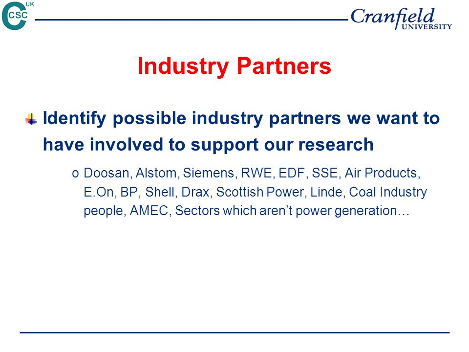 Industry Partners Identify possible industry partners we want to have involved to support our research oDoosan, Alstom, Siemens, RWE, EDF, SSE, Air Products, E.On, BP, Shell, Drax, Scottish Power, Linde, Coal Industry people, AMEC, Sectors which arent power generation…