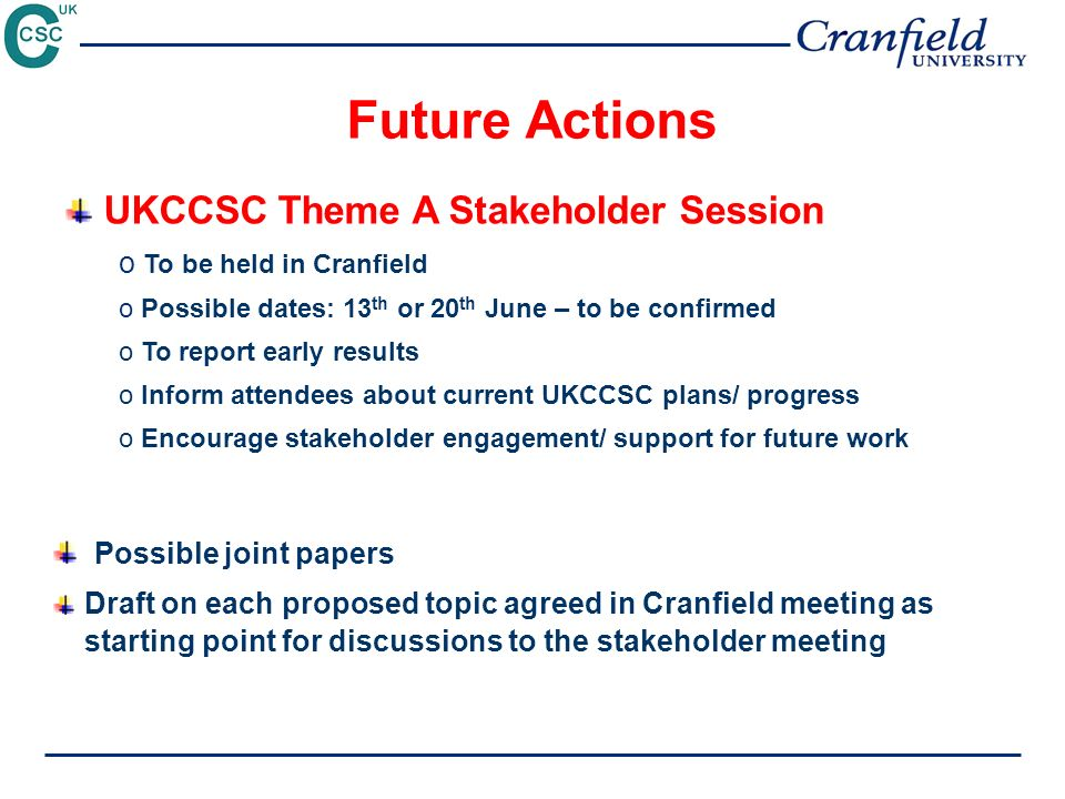 Future Actions UKCCSC Theme A Stakeholder Session o To be held in Cranfield o Possible dates: 13 th or 20 th June – to be confirmed o To report early results o Inform attendees about current UKCCSC plans/ progress o Encourage stakeholder engagement/ support for future work Possible joint papers Draft on each proposed topic agreed in Cranfield meeting as starting point for discussions to the stakeholder meeting