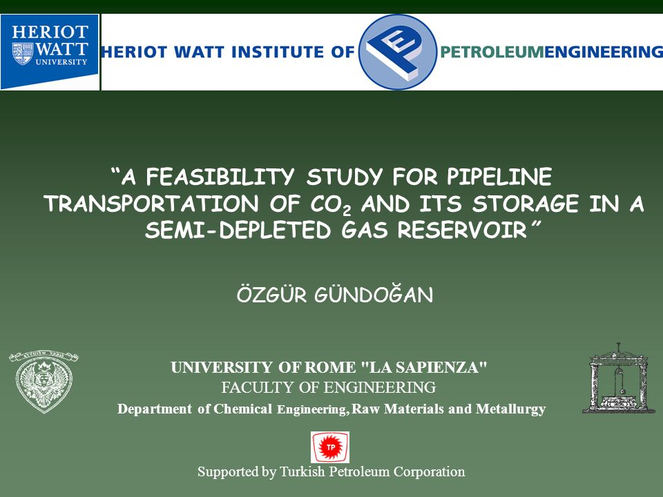 A FEASIBILITY STUDY FOR PIPELINE TRANSPORTATION OF CO 2 AND ITS STORAGE IN A SEMI-DEPLETED GAS RESERVOIR ÖZGÜR GÜNDOĞAN Supported by Turkish Petroleum Corporation UNIVERSITY OF ROME LA SAPIENZA FACULTY OF ENGINEERING Department of Chemical Engineering, Raw Materials and Metallurgy
