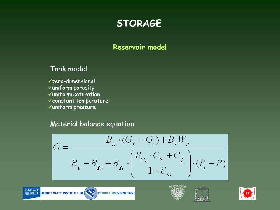 STORAGE Reservoir model Tank model zero-dimensional uniform porosity uniform saturation constant temperature uniform pressure Material balance equation