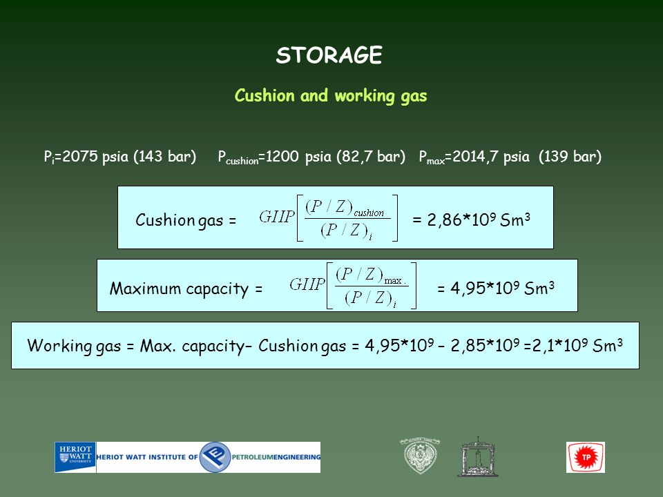 STORAGE Cushion and working gas P cushion =1200 psia (82,7 bar) P max =2014,7 psia (139 bar) P i =2075 psia (143 bar) = 4,95*10 9 Sm 3 Maximum capacity = Cushion gas = = 2,86*10 9 Sm 3 Working gas = Max.