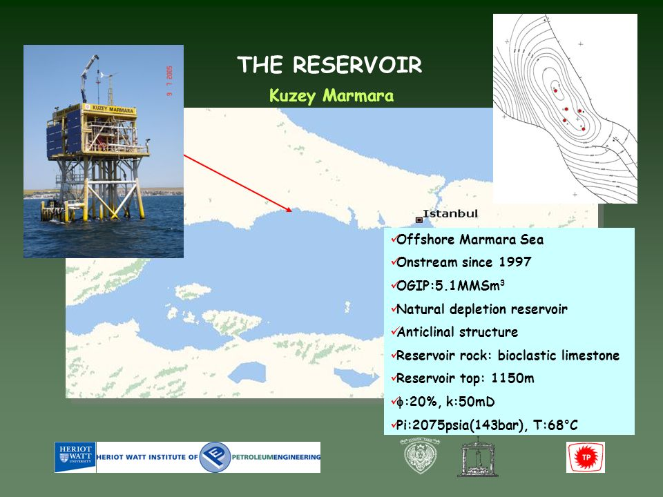 THE RESERVOIR Offshore Marmara Sea Onstream since 1997 OGIP:5.1MMSm 3 Natural depletion reservoir Anticlinal structure Reservoir rock: bioclastic limestone Reservoir top: 1150m :20%, k:50mD Pi:2075psia(143bar), T:68°C Kuzey Marmara