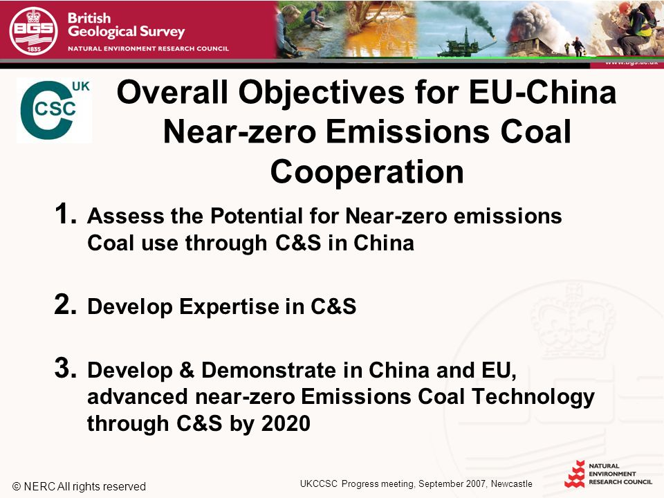 © NERC All rights reserved UKCCSC Progress meeting, September 2007, Newcastle Overall Objectives for EU-China Near-zero Emissions Coal Cooperation 1.