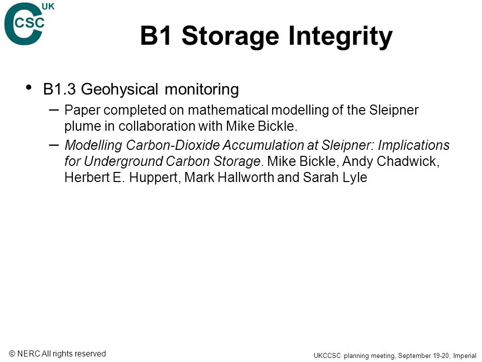 © NERC All rights reserved UKCCSC planning meeting, September 19-20, Imperial B1 Storage Integrity B1.3 Geohysical monitoring – Paper completed on mathematical modelling of the Sleipner plume in collaboration with Mike Bickle.