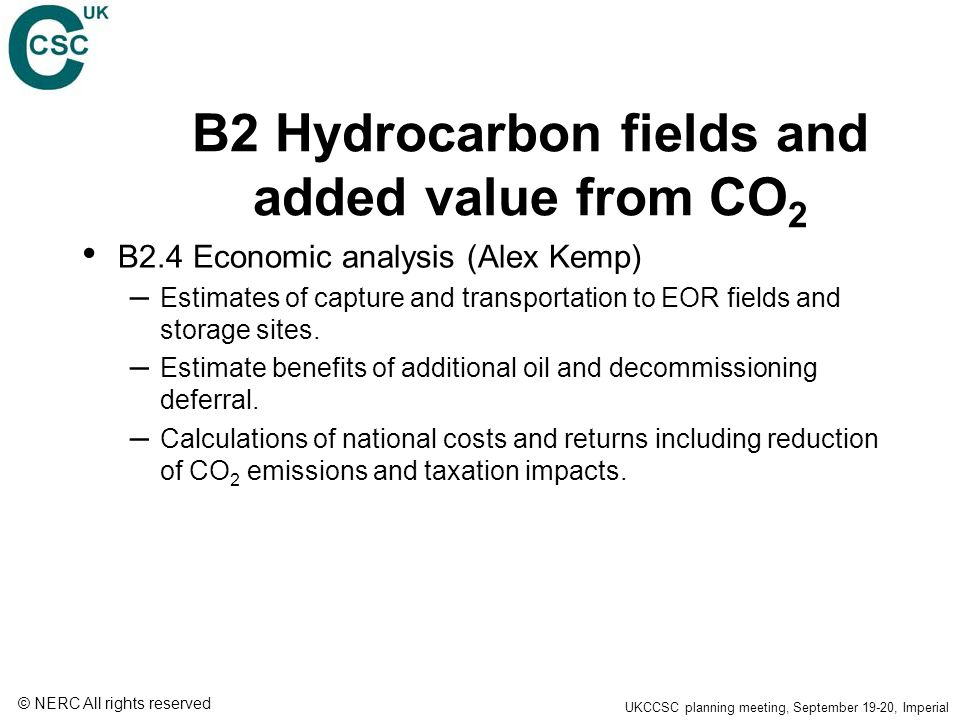 © NERC All rights reserved UKCCSC planning meeting, September 19-20, Imperial B2 Hydrocarbon fields and added value from CO 2 B2.4 Economic analysis (