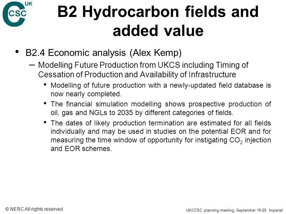 © NERC All rights reserved UKCCSC planning meeting, September 19-20, Imperial B2 Hydrocarbon fields and added value B2.4 Economic analysis (Alex Kemp) – Modelling Future Production from UKCS including Timing of Cessation of Production and Availability of Infrastructure Modelling of future production with a newly-updated field database is now nearly completed.