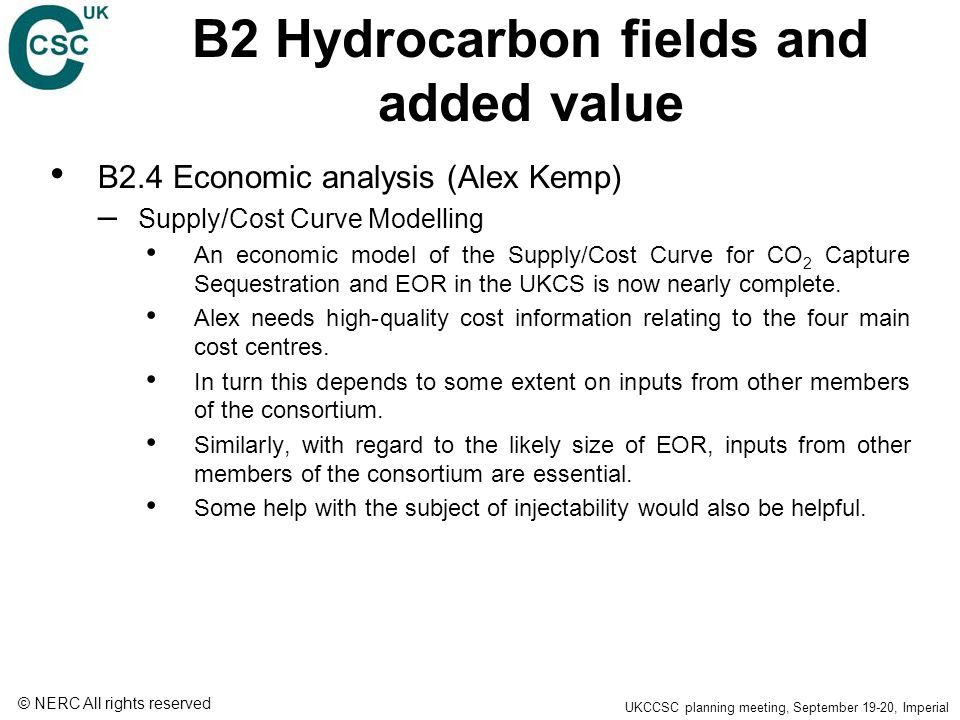 © NERC All rights reserved UKCCSC planning meeting, September 19-20, Imperial B2 Hydrocarbon fields and added value B2.4 Economic analysis (Alex Kemp) – Supply/Cost Curve Modelling An economic model of the Supply/Cost Curve for CO 2 Capture Sequestration and EOR in the UKCS is now nearly complete.