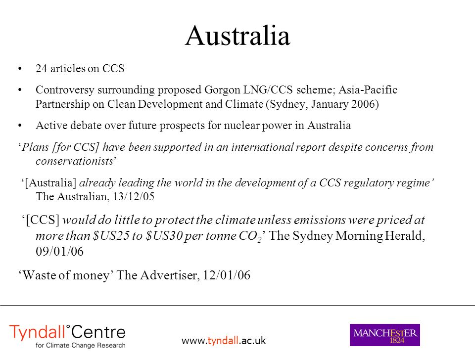 Australia 24 articles on CCS Controversy surrounding proposed Gorgon LNG/CCS scheme; Asia-Pacific Partnership on Clean Development and Climate (Sydney, January 2006) Active debate over future prospects for nuclear power in Australia Plans [for CCS] have been supported in an international report despite concerns from conservationists [Australia] already leading the world in the development of a CCS regulatory regime The Australian, 13/12/05 [CCS] would do little to protect the climate unless emissions were priced at more than $US25 to $US30 per tonne CO 2 The Sydney Morning Herald, 09/01/06 Waste of money The Advertiser, 12/01/06