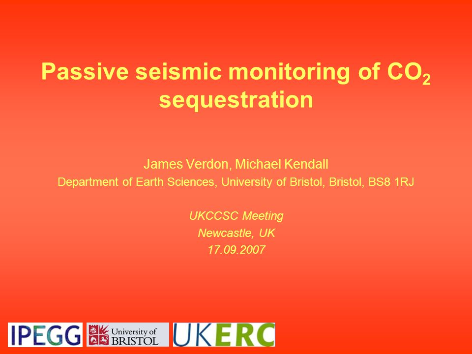 Passive seismic monitoring of CO 2 sequestration James Verdon, Michael Kendall Department of Earth Sciences, University of Bristol, Bristol, BS8 1RJ U