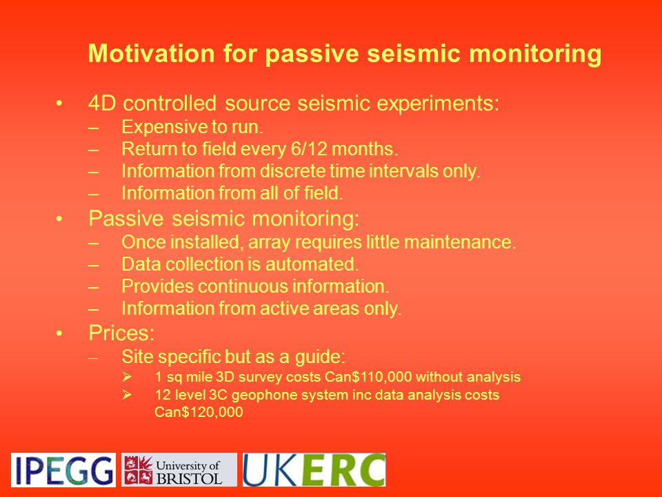 Motivation for passive seismic monitoring 4D controlled source seismic experiments: –Expensive to run. –Return to field every 6/12 months. –Informatio
