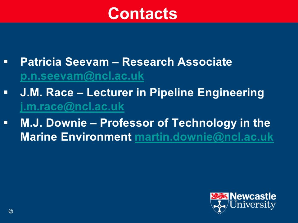 Contacts Patricia Seevam – Research Associate p.n.seevam@ncl.ac.uk p.n.seevam@ncl.ac.uk J.M. Race – Lecturer in Pipeline Engineering j.m.race@ncl.ac.u