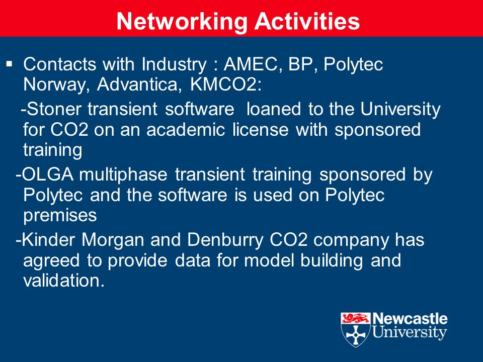 Networking Activities Contacts with Industry : AMEC, BP, Polytec Norway, Advantica, KMCO2: -Stoner transient software loaned to the University for CO2