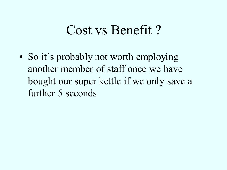Cost vs Benefit ? So its probably not worth employing another member of staff once we have bought our super kettle if we only save a further 5 seconds