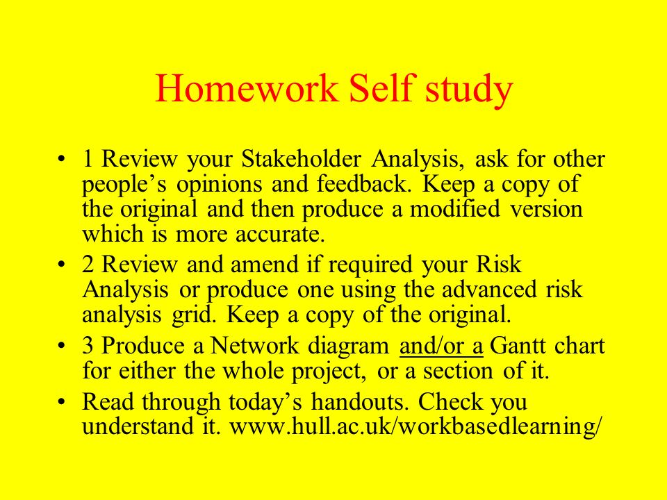 Homework Self study 1 Review your Stakeholder Analysis, ask for other peoples opinions and feedback. Keep a copy of the original and then produce a mo