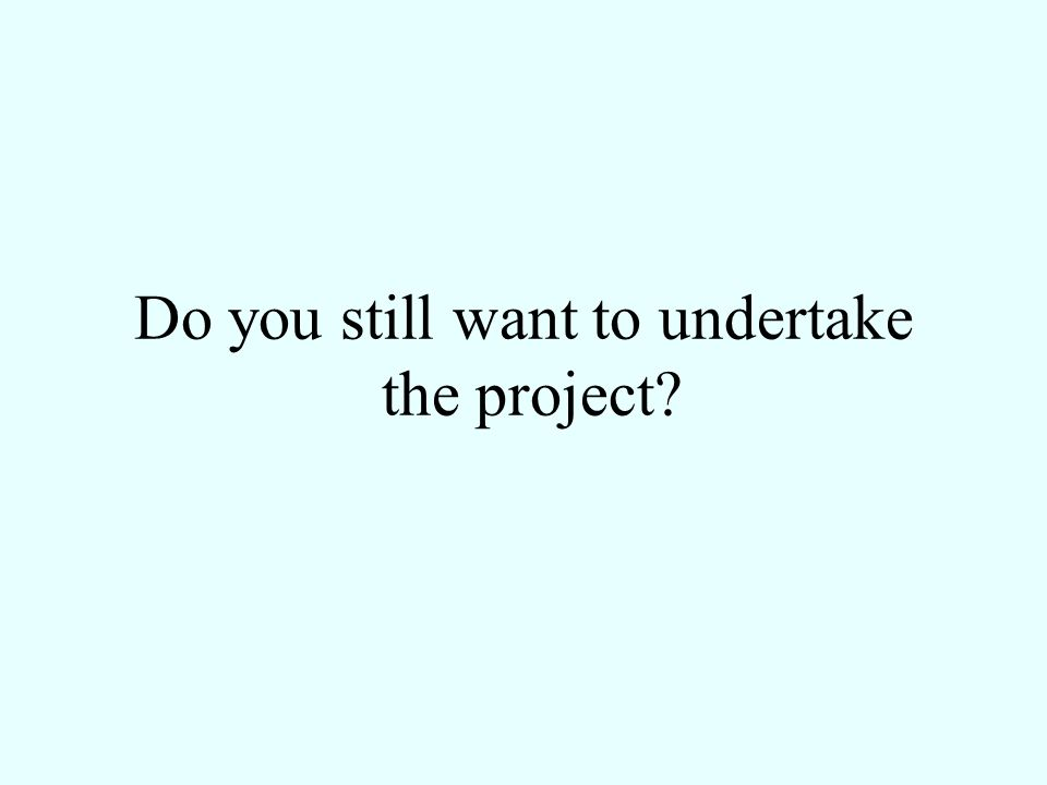 Do you still want to undertake the project?