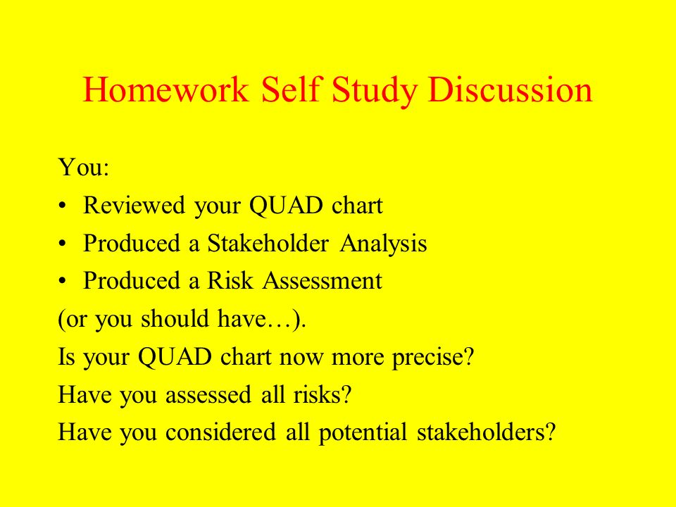 Homework Self Study Discussion You: Reviewed your QUAD chart Produced a Stakeholder Analysis Produced a Risk Assessment (or you should have…). Is your