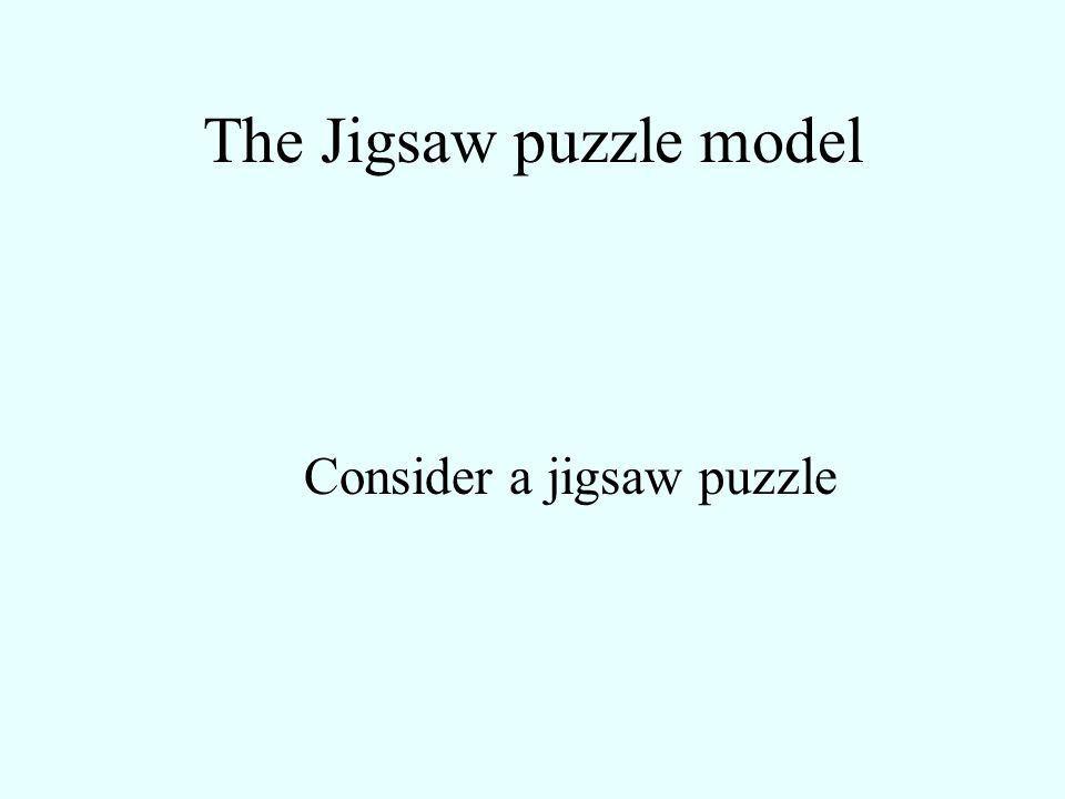 The Jigsaw puzzle model Consider a jigsaw puzzle