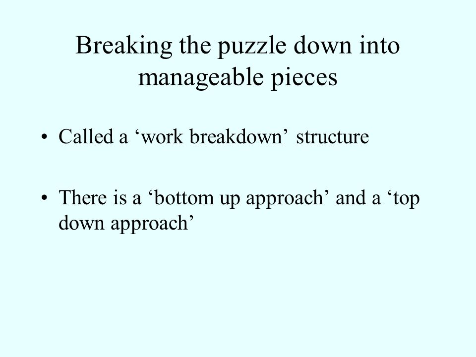 Breaking the puzzle down into manageable pieces Called a work breakdown structure There is a bottom up approach and a top down approach