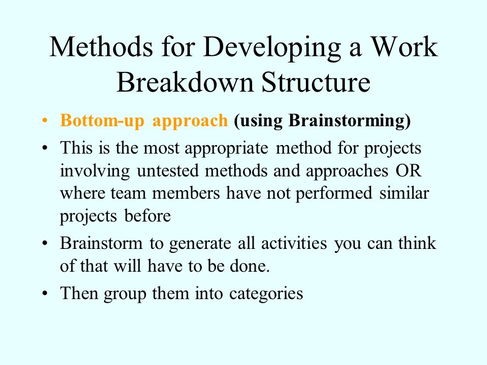 Methods for Developing a Work Breakdown Structure Bottom-up approach (using Brainstorming) This is the most appropriate method for projects involving